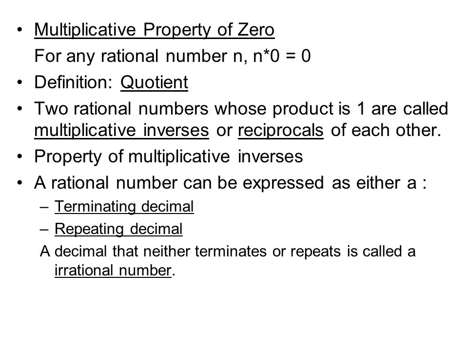 Multiplicative Property of Zero For any rational number n, n*0 = 0 Definition: Quotient Two rational numbers whose product is 1 are called multiplicative inverses or reciprocals of each other.