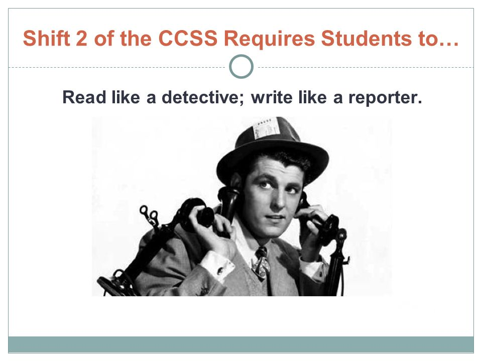Shift 2 of the CCSS Requires Students to… Read like a detective; write like a reporter.