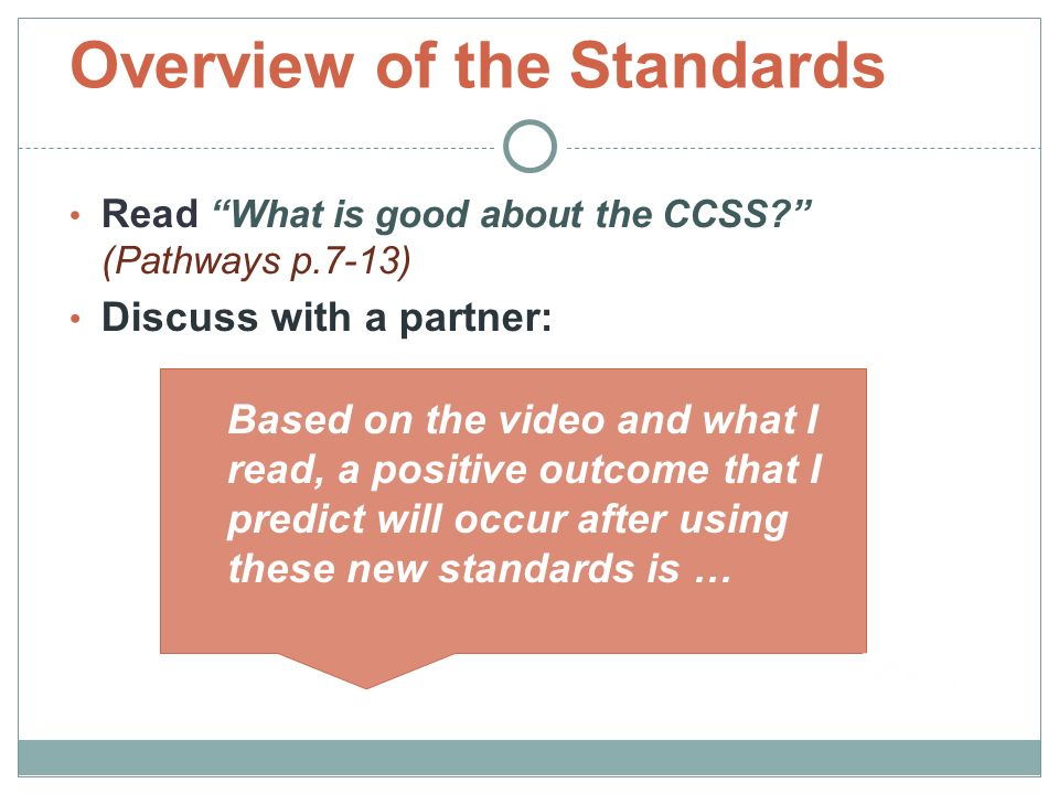 Overview of the Standards Read What is good about the CCSS (Pathways p.7-13) Discuss with a partner: Based on the video and what I read, a positive outcome that I predict will occur after using these new standards is …