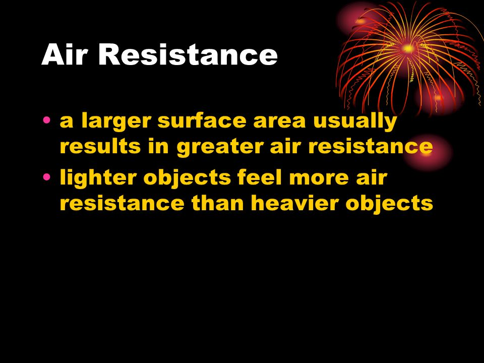Air Resistance a larger surface area usually results in greater air resistance lighter objects feel more air resistance than heavier objects