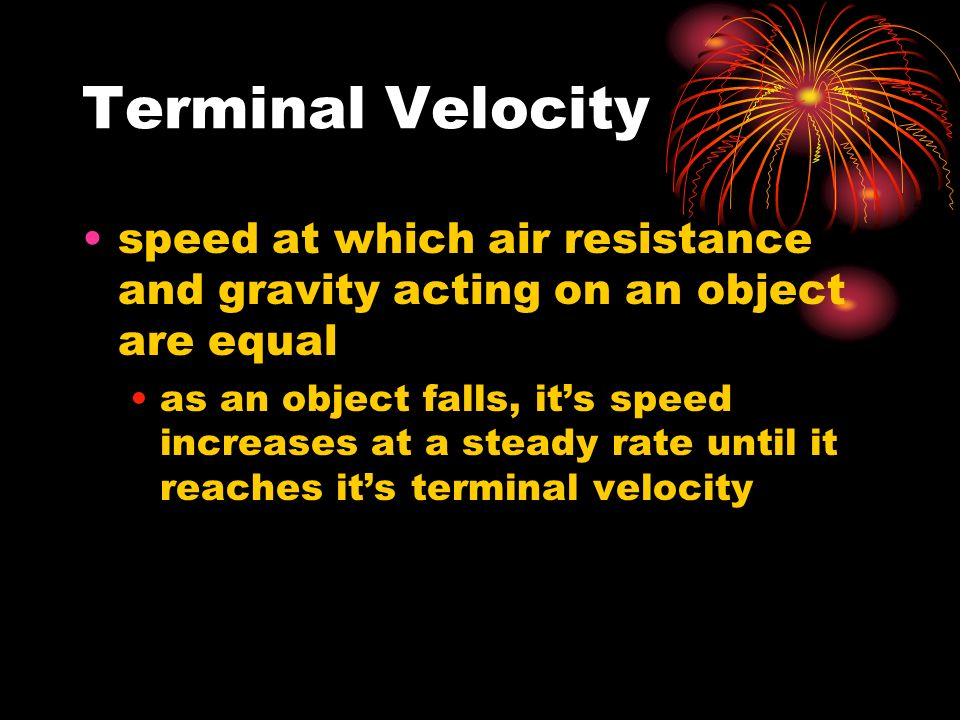 Terminal Velocity speed at which air resistance and gravity acting on an object are equal as an object falls, it's speed increases at a steady rate until it reaches it's terminal velocity