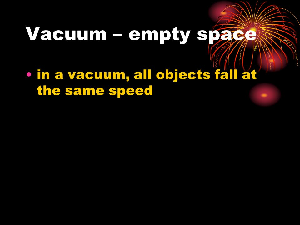 Vacuum – empty space in a vacuum, all objects fall at the same speed