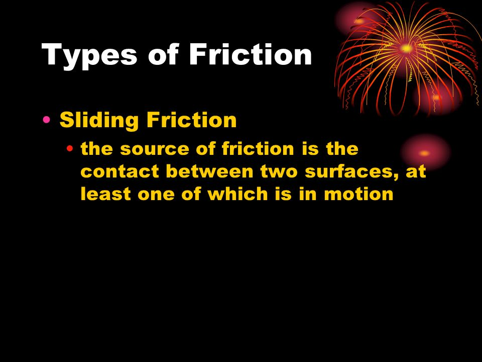 Types of Friction Sliding Friction the source of friction is the contact between two surfaces, at least one of which is in motion