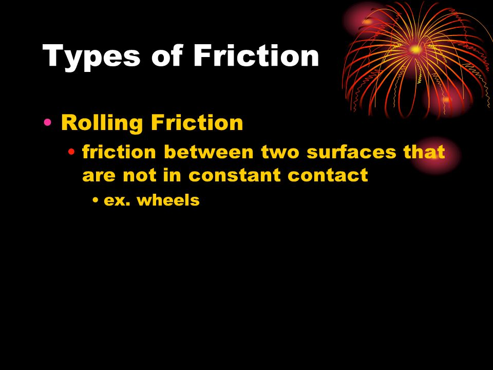 Types of Friction Rolling Friction friction between two surfaces that are not in constant contact ex.