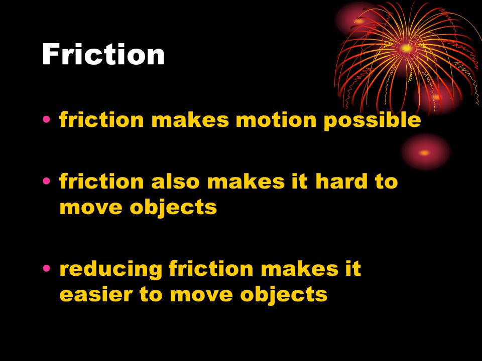 Friction friction makes motion possible friction also makes it hard to move objects reducing friction makes it easier to move objects