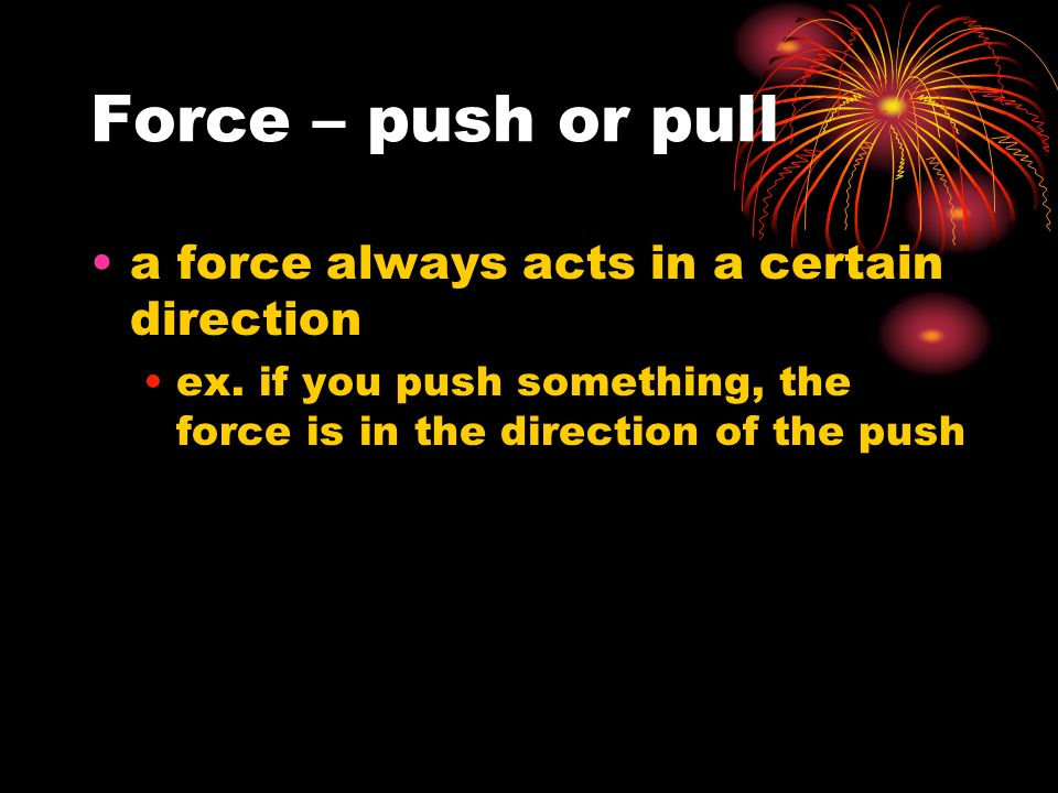 Force – push or pull a force always acts in a certain direction ex.