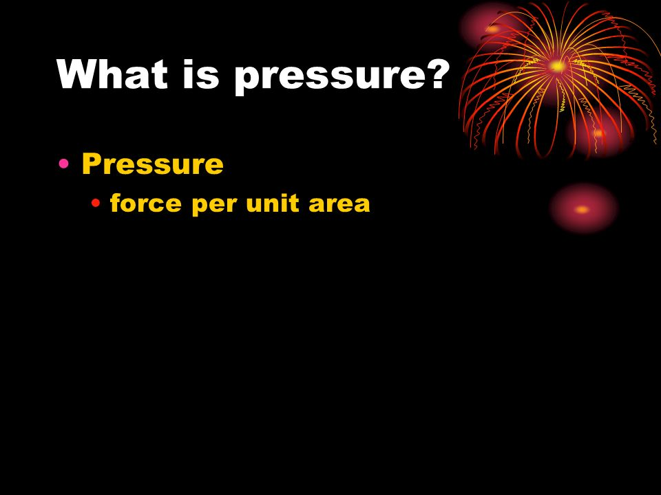 What is pressure Pressure force per unit area