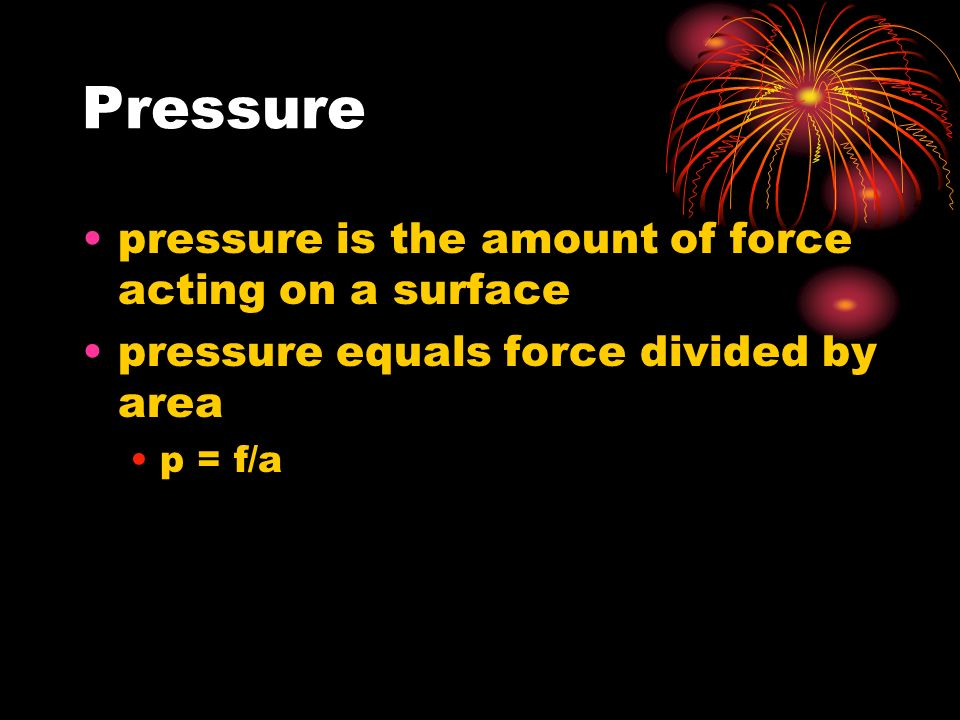 Pressure pressure is the amount of force acting on a surface pressure equals force divided by area p = f/a