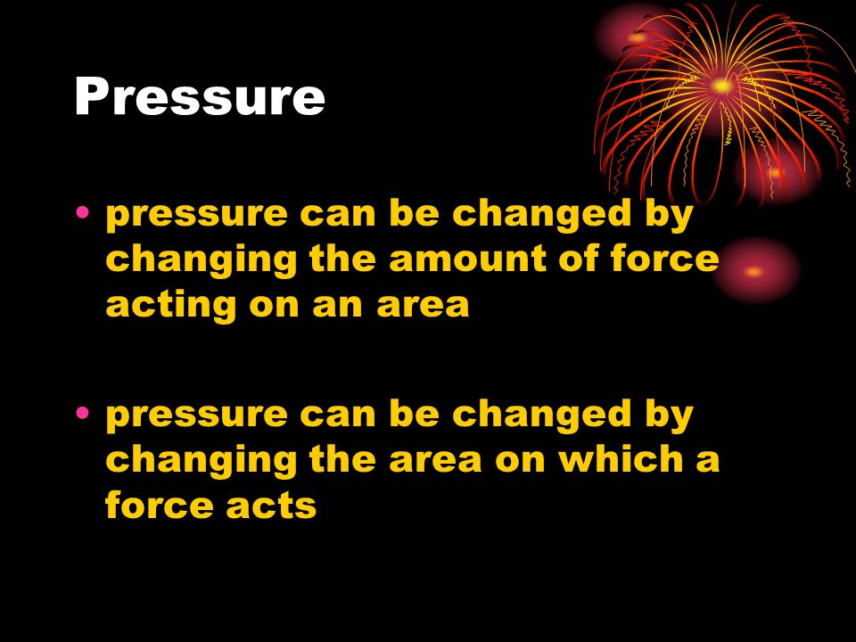 Pressure pressure can be changed by changing the amount of force acting on an area pressure can be changed by changing the area on which a force acts