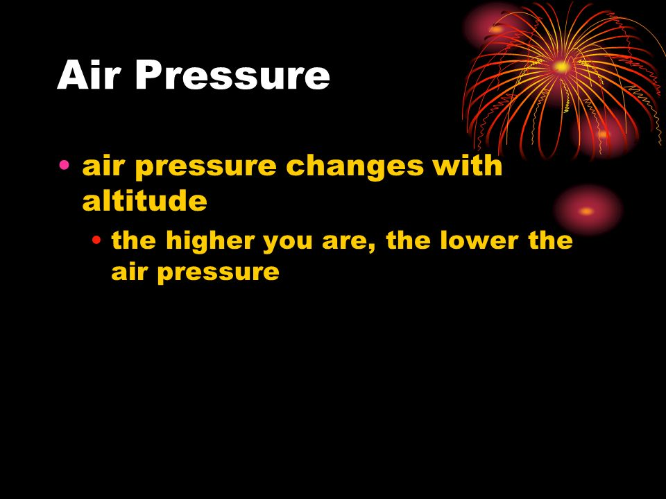 Air Pressure air pressure changes with altitude the higher you are, the lower the air pressure