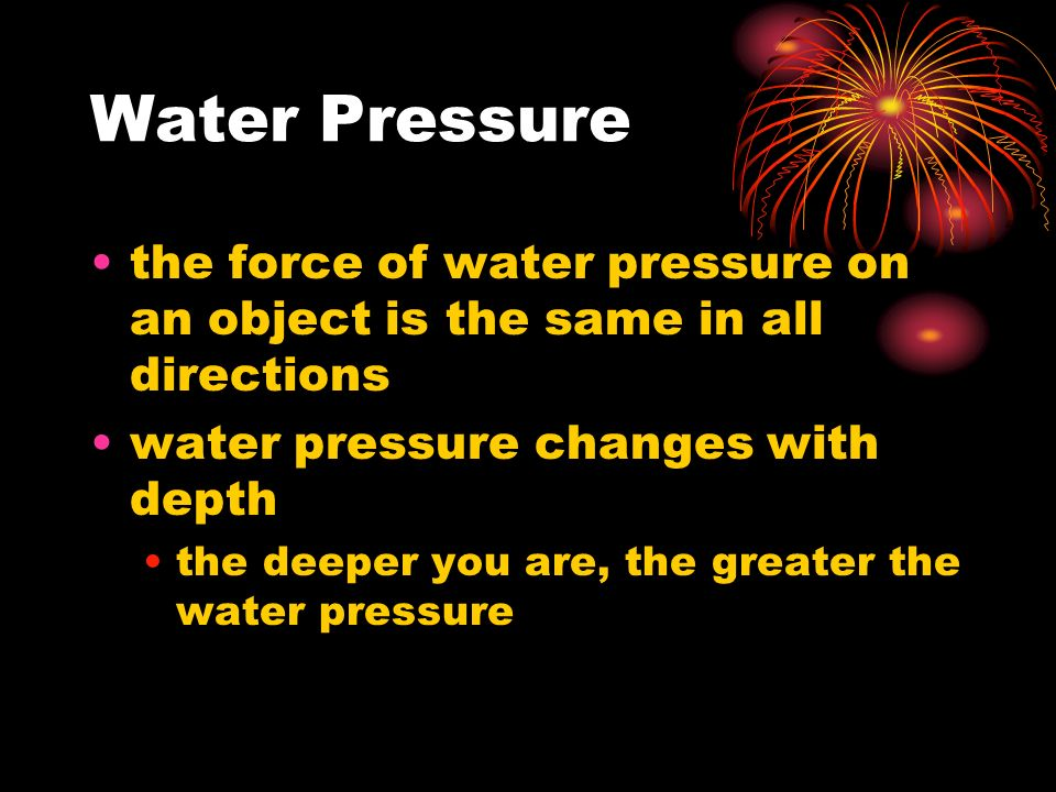 Water Pressure the force of water pressure on an object is the same in all directions water pressure changes with depth the deeper you are, the greater the water pressure
