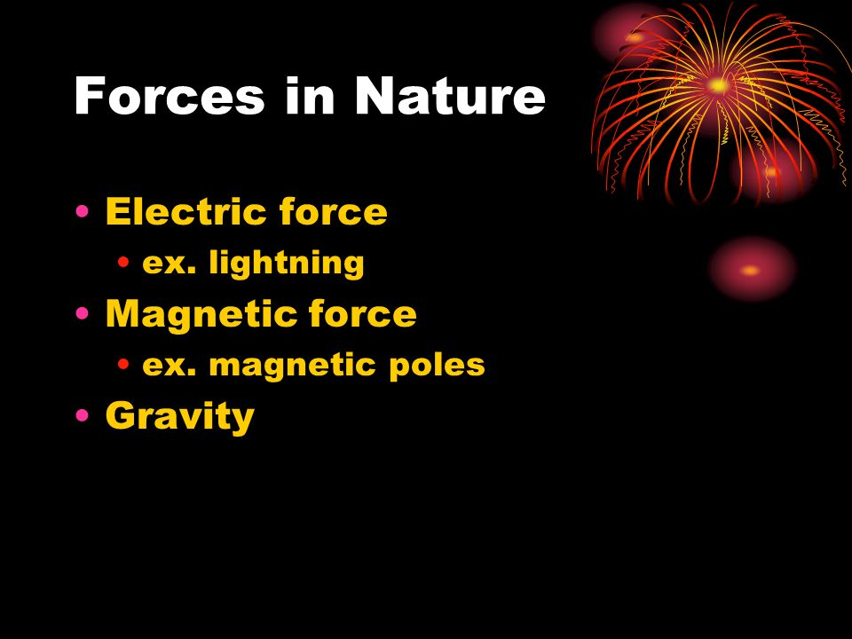 Forces in Nature Electric force ex. lightning Magnetic force ex. magnetic poles Gravity