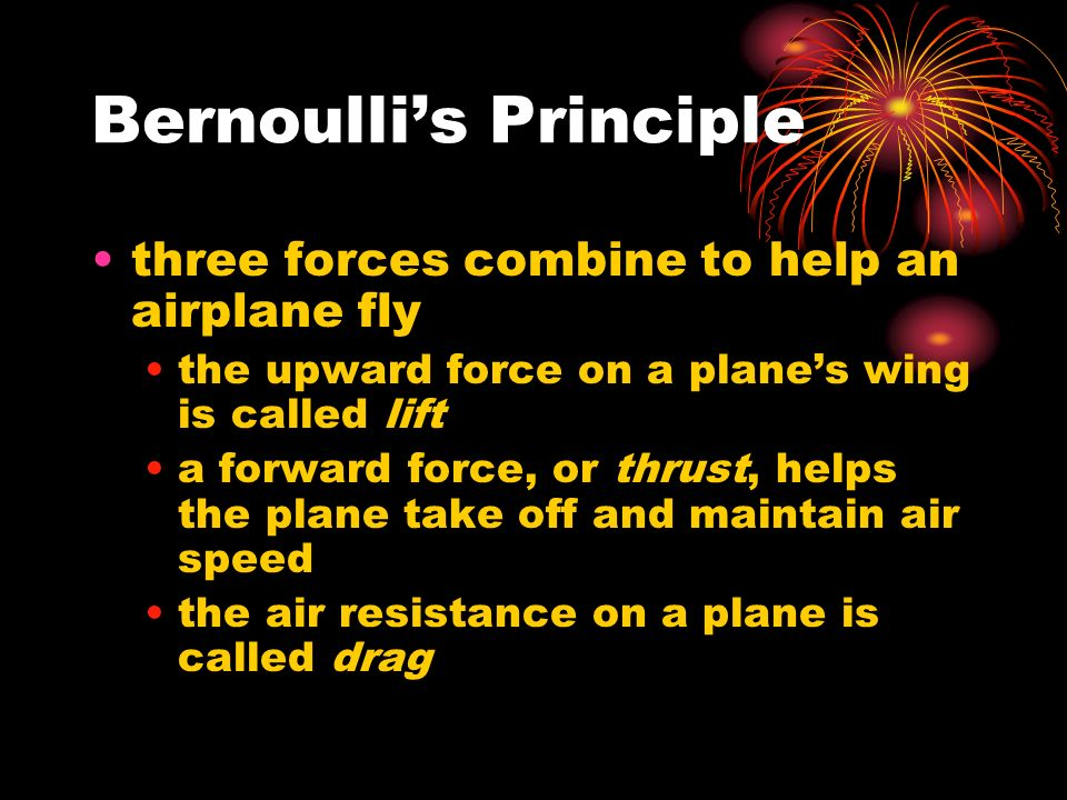 Bernoulli's Principle three forces combine to help an airplane fly the upward force on a plane's wing is called lift a forward force, or thrust, helps the plane take off and maintain air speed the air resistance on a plane is called drag