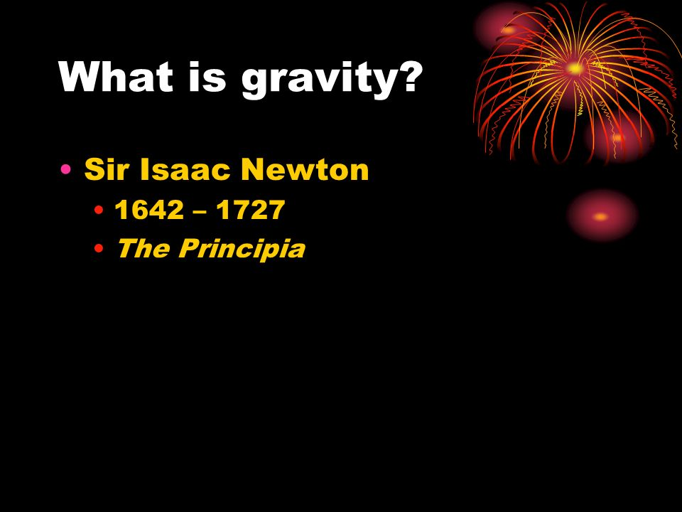 What is gravity Sir Isaac Newton 1642 – 1727 The Principia