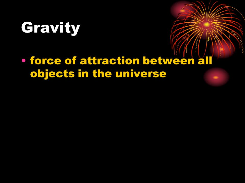 Gravity force of attraction between all objects in the universe