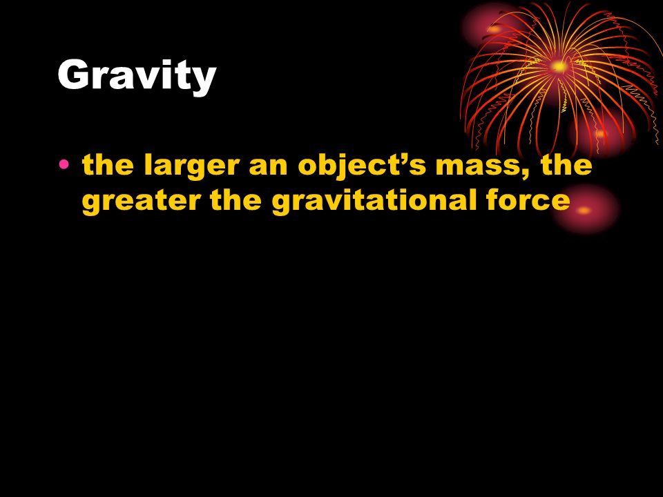 Gravity the larger an object's mass, the greater the gravitational force
