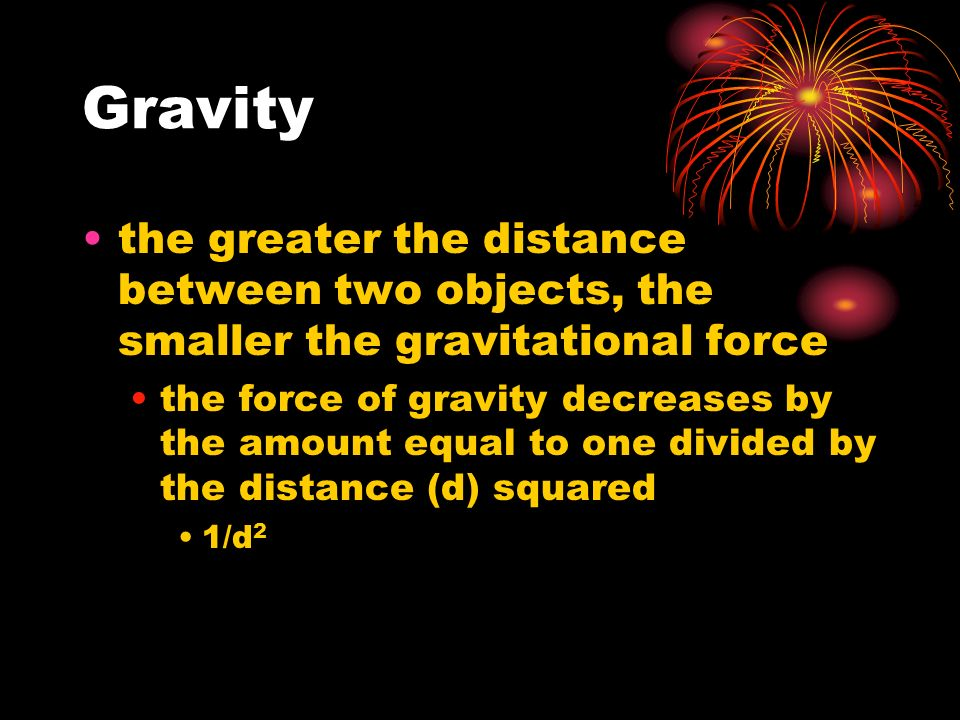 Gravity the greater the distance between two objects, the smaller the gravitational force the force of gravity decreases by the amount equal to one divided by the distance (d) squared 1/d 2