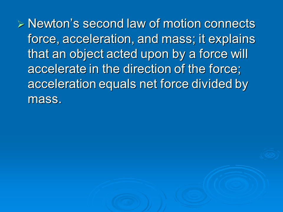  Newton's second law of motion connects force, acceleration, and mass; it explains that an object acted upon by a force will accelerate in the direction of the force; acceleration equals net force divided by mass.