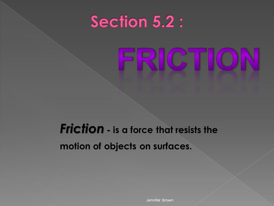 Friction - Friction - is a force that resists the motion of objects on surfaces. Jennifer Brown