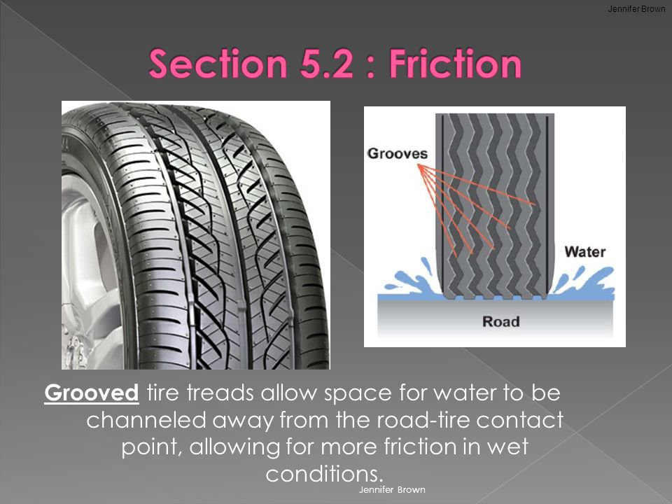 Grooved tire treads allow space for water to be channeled away from the road-tire contact point, allowing for more friction in wet conditions.