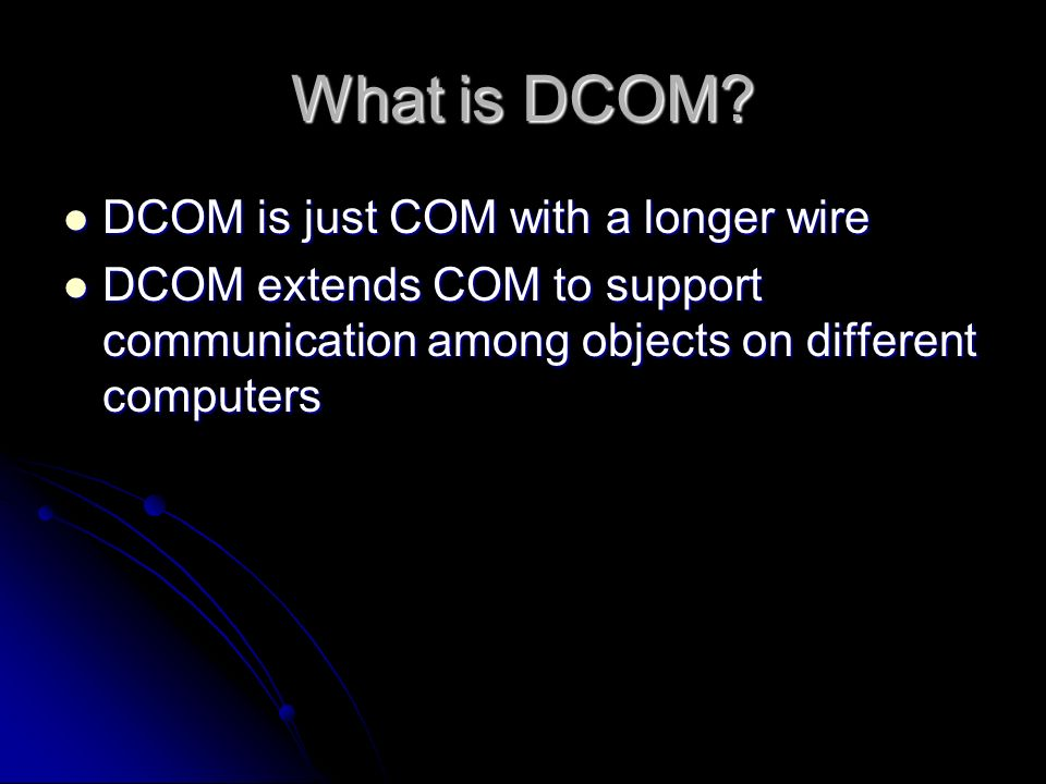 DCOM Technology  What is DCOM? DCOM is just COM with a longer wire