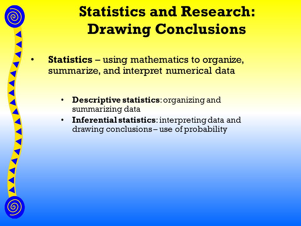 Statistics and Research: Drawing Conclusions Statistics – using mathematics to organize, summarize, and interpret numerical data Descriptive statistics: organizing and summarizing data Inferential statistics: interpreting data and drawing conclusions – use of probability