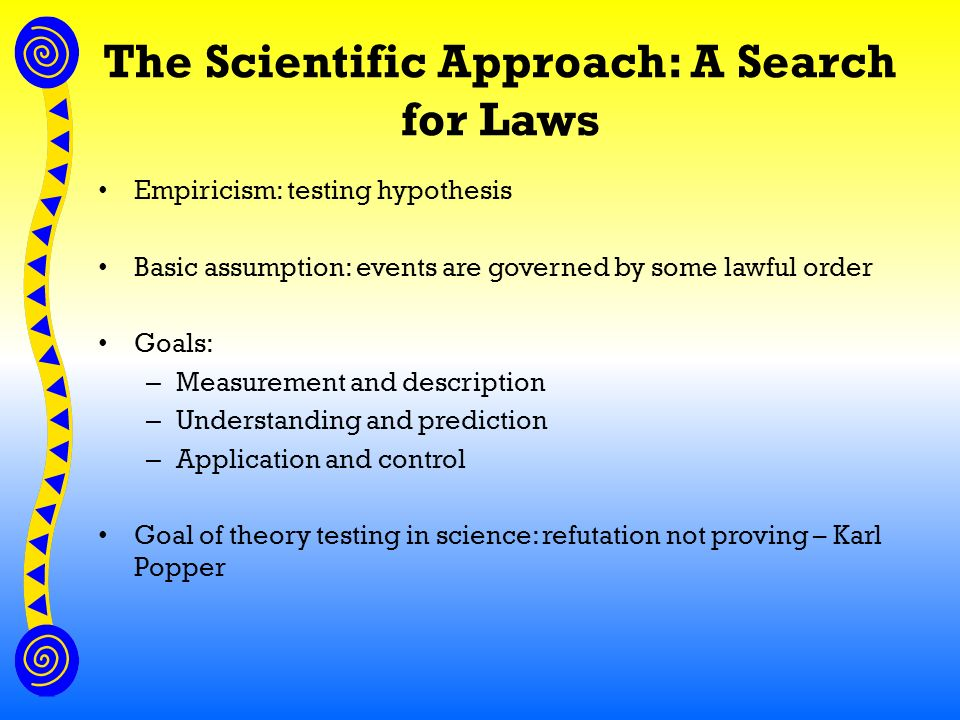 The Scientific Approach: A Search for Laws Empiricism: testing hypothesis Basic assumption: events are governed by some lawful order Goals: – Measurement and description – Understanding and prediction – Application and control Goal of theory testing in science: refutation not proving – Karl Popper