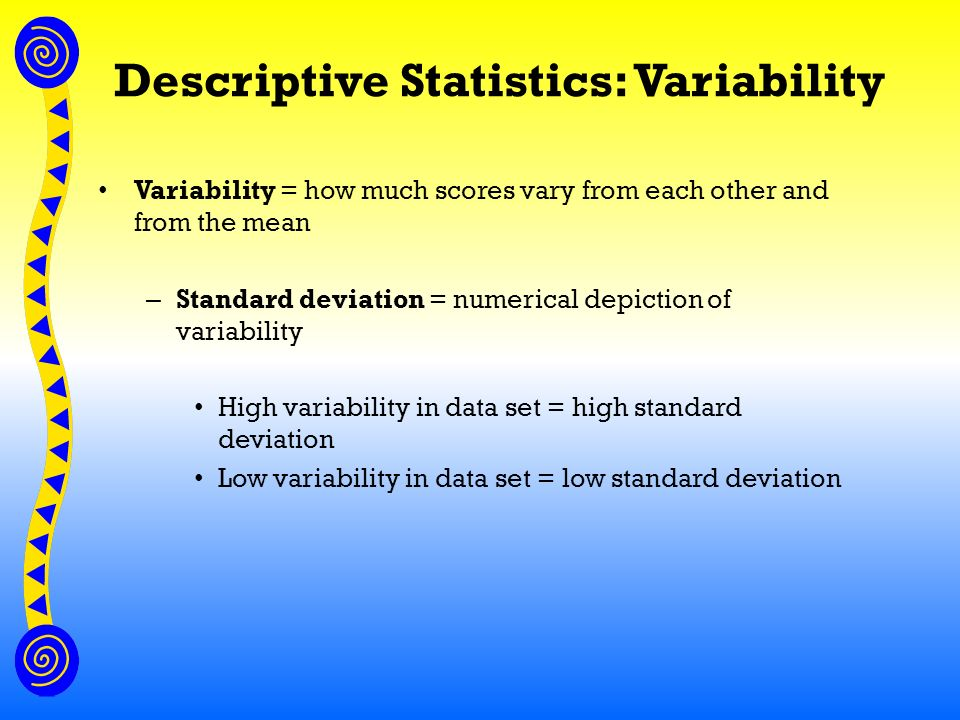 Descriptive Statistics: Variability Variability = how much scores vary from each other and from the mean – Standard deviation = numerical depiction of variability High variability in data set = high standard deviation Low variability in data set = low standard deviation