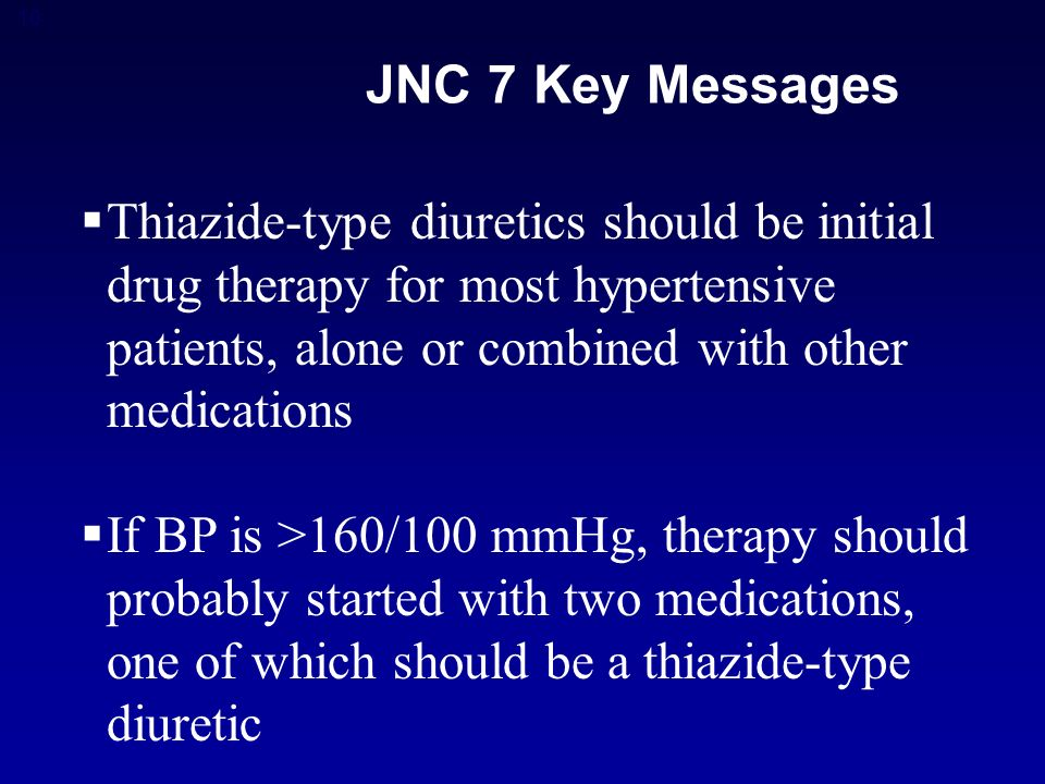 10 JNC 7 Key Messages  Thiazide-type diuretics should be initial drug therapy for most hypertensive patients, alone or combined with other medications  If BP is >160/100 mmHg, therapy should probably started with two medications, one of which should be a thiazide-type diuretic