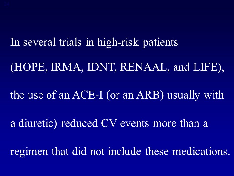 24 In several trials in high-risk patients (HOPE, IRMA, IDNT, RENAAL, and LIFE), the use of an ACE-I (or an ARB) usually with a diuretic) reduced CV events more than a regimen that did not include these medications.