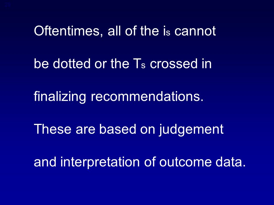 29 Oftentimes, all of the i s cannot be dotted or the T s crossed in finalizing recommendations.