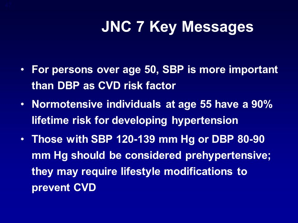 47 JNC 7 Key Messages For persons over age 50, SBP is more important than DBP as CVD risk factor Normotensive individuals at age 55 have a 90% lifetime risk for developing hypertension Those with SBP mm Hg or DBP mm Hg should be considered prehypertensive; they may require lifestyle modifications to prevent CVD