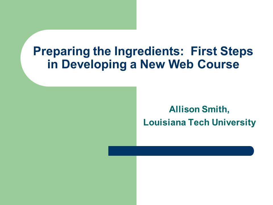 Preparing the Ingredients: First Steps in Developing a New Web Course Allison Smith, Louisiana Tech University