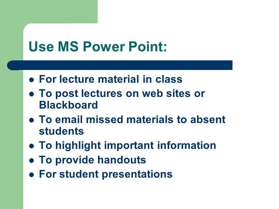 Use MS Power Point: For lecture material in class To post lectures on web sites or Blackboard To  missed materials to absent students To highlight important information To provide handouts For student presentations