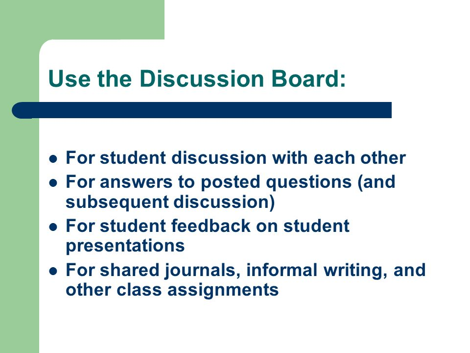 Use the Discussion Board: For student discussion with each other For answers to posted questions (and subsequent discussion) For student feedback on student presentations For shared journals, informal writing, and other class assignments