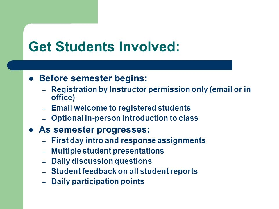 Get Students Involved: Before semester begins: – Registration by Instructor permission only ( or in office) –  welcome to registered students – Optional in-person introduction to class As semester progresses: – First day intro and response assignments – Multiple student presentations – Daily discussion questions – Student feedback on all student reports – Daily participation points
