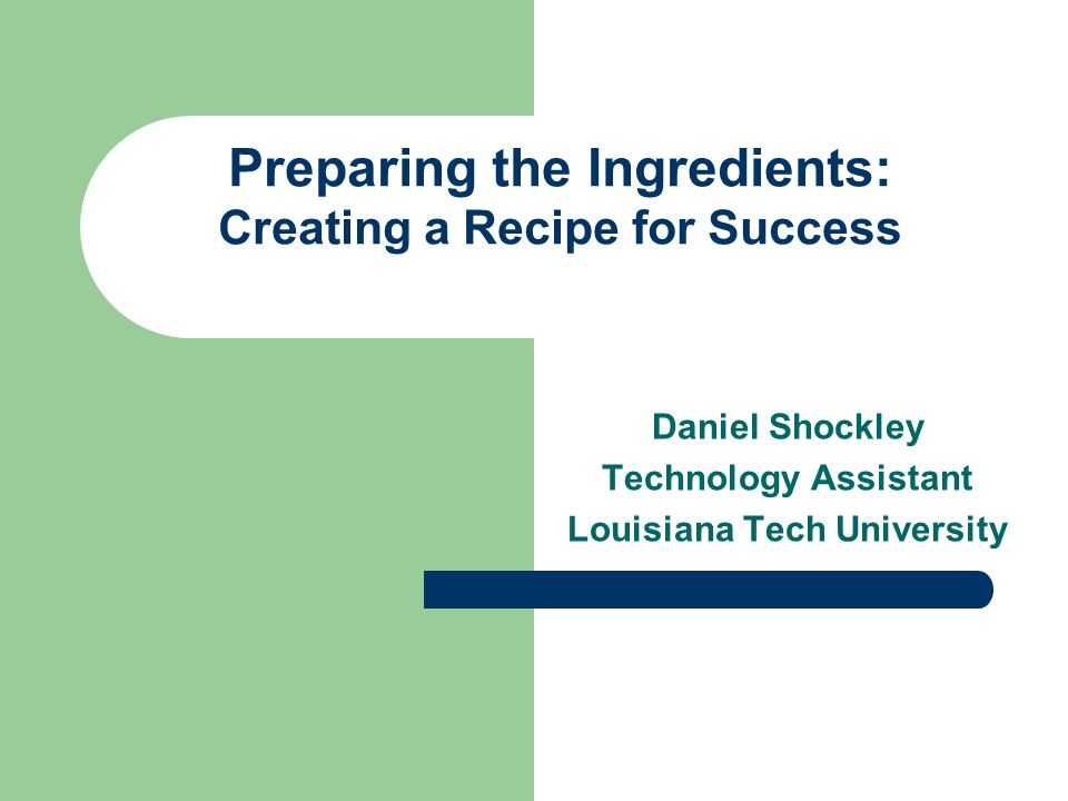 Preparing the Ingredients: Creating a Recipe for Success Daniel Shockley Technology Assistant Louisiana Tech University