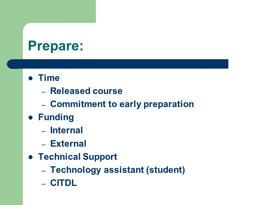 Prepare: Time – Released course – Commitment to early preparation Funding – Internal – External Technical Support – Technology assistant (student) – CITDL
