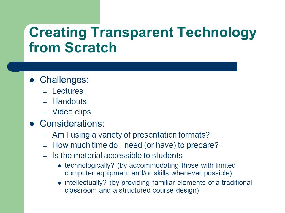 Creating Transparent Technology from Scratch Challenges: – Lectures – Handouts – Video clips Considerations: – Am I using a variety of presentation formats.