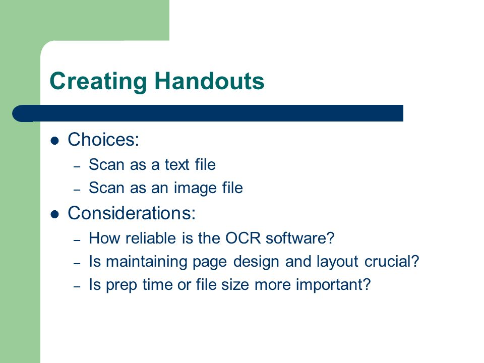 Creating Handouts Choices: – Scan as a text file – Scan as an image file Considerations: – How reliable is the OCR software.