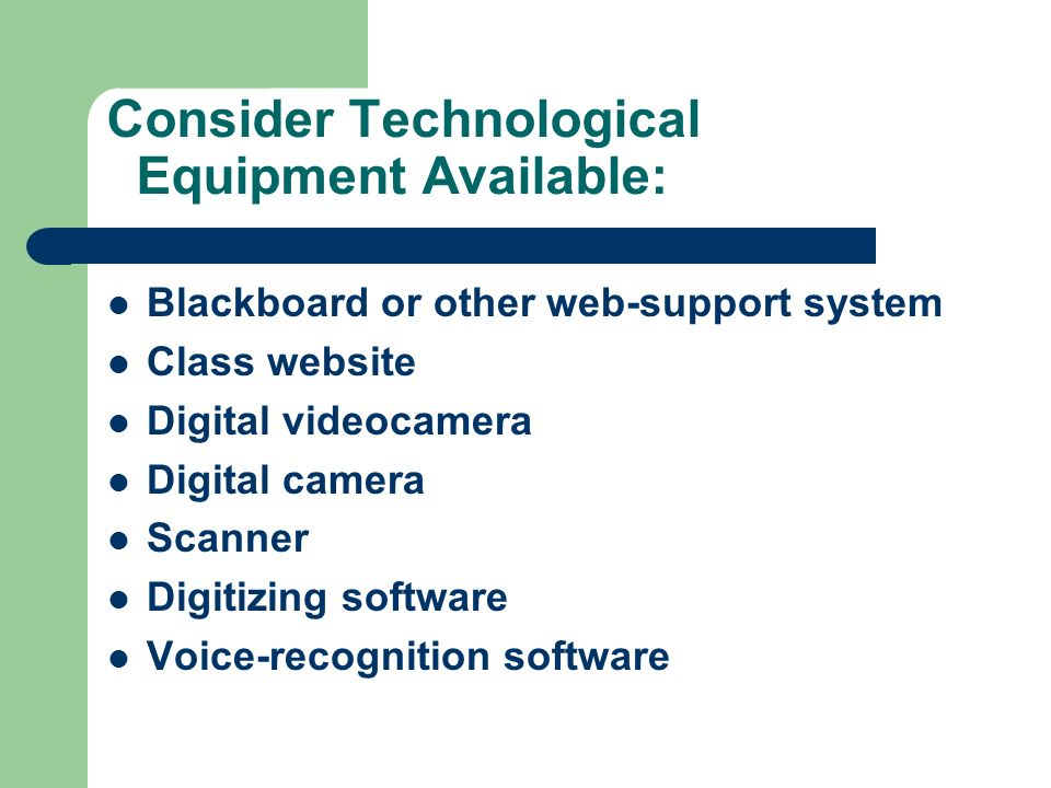 Consider Technological Equipment Available: Blackboard or other web-support system Class website Digital videocamera Digital camera Scanner Digitizing software Voice-recognition software