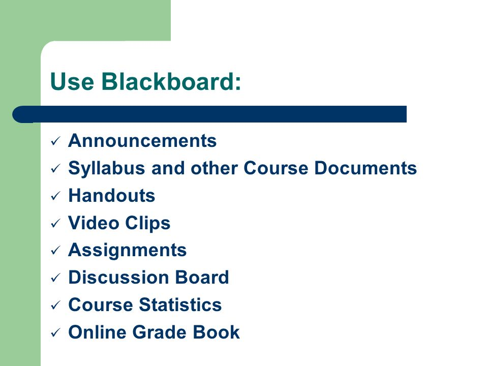 Use Blackboard: Announcements Syllabus and other Course Documents Handouts Video Clips Assignments Discussion Board Course Statistics Online Grade Book