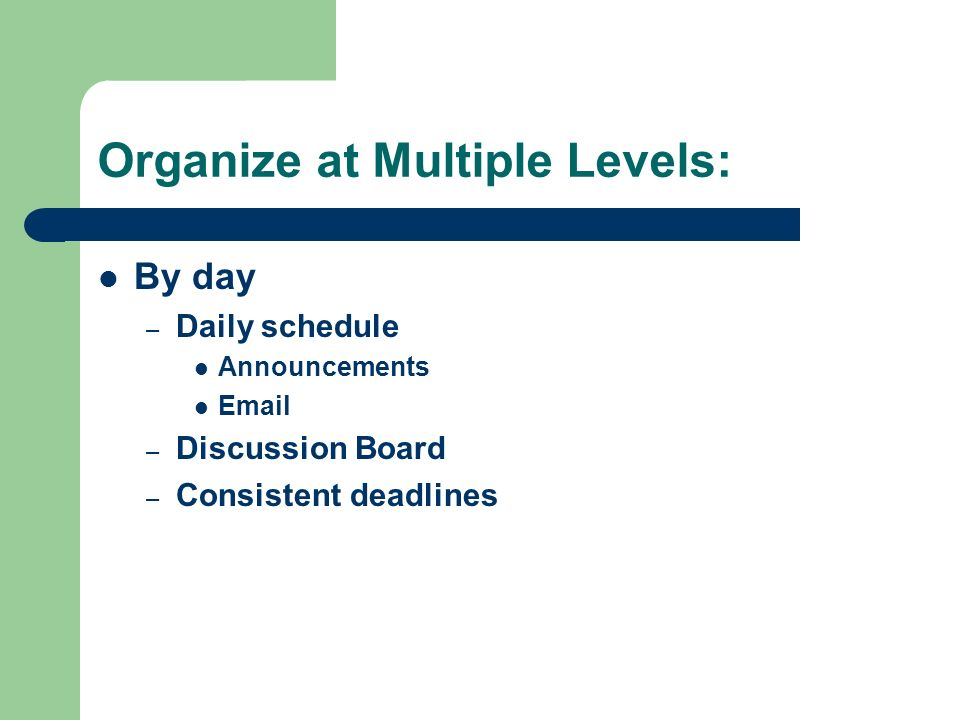 Organize at Multiple Levels: By day – Daily schedule Announcements  – Discussion Board – Consistent deadlines