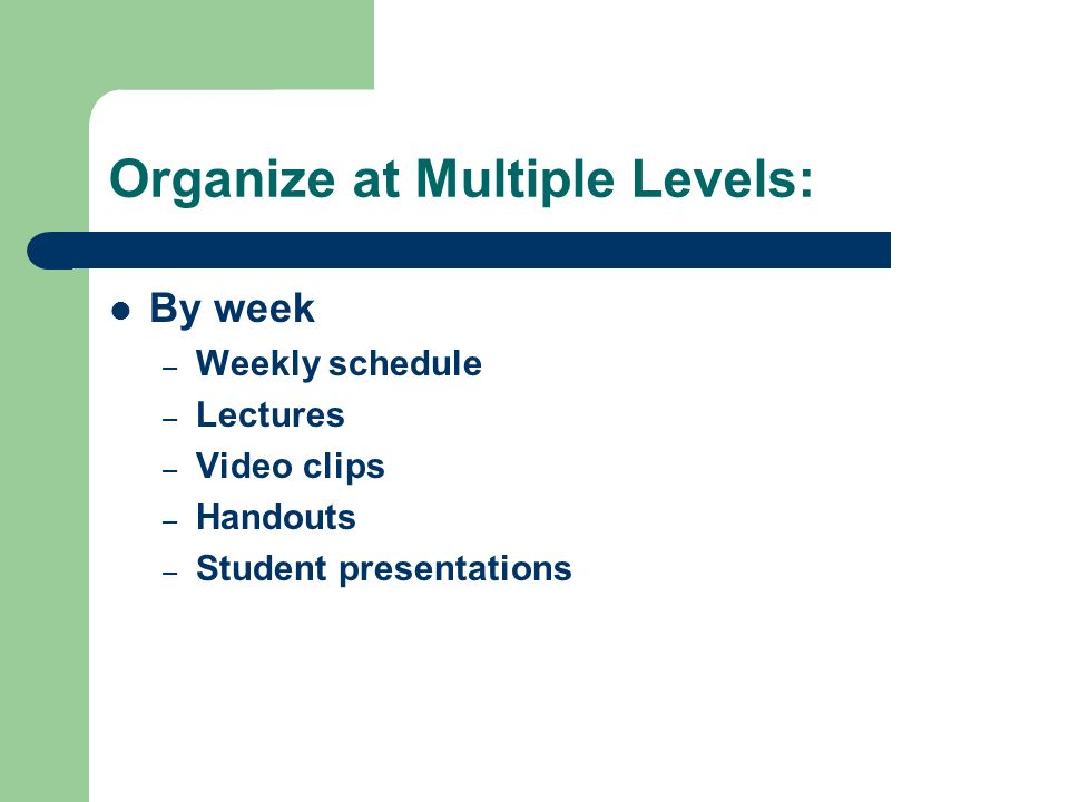 Organize at Multiple Levels: By week – Weekly schedule – Lectures – Video clips – Handouts – Student presentations