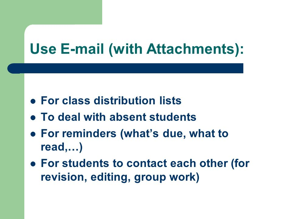 Use  (with Attachments): For class distribution lists To deal with absent students For reminders (what's due, what to read,…) For students to contact each other (for revision, editing, group work)