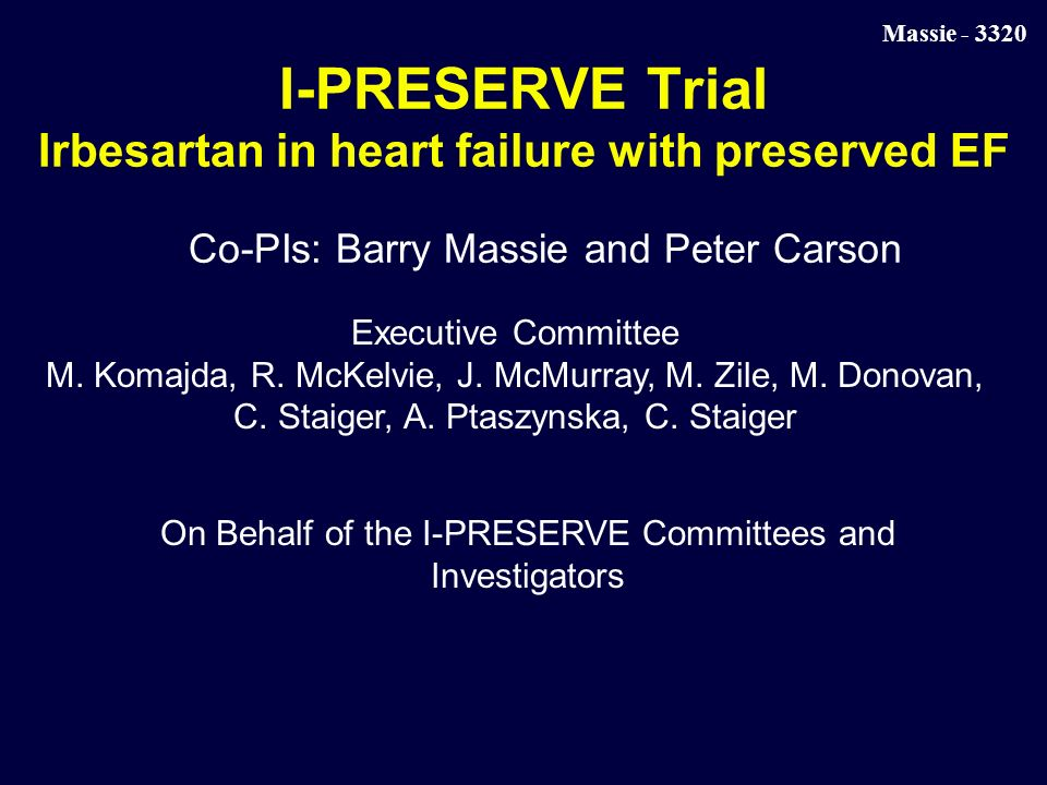 Massie I-PRESERVE Trial Irbesartan in heart failure with preserved EF Co-PIs: Barry Massie and Peter Carson Executive Committee M.