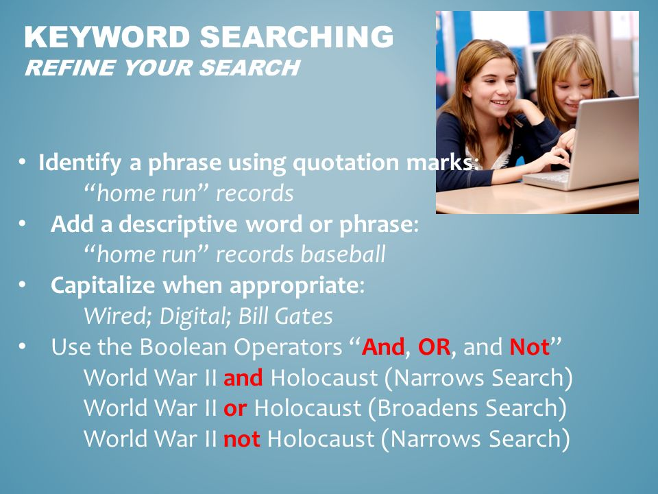 KEYWORD SEARCHING REFINE YOUR SEARCH Identify a phrase using quotation marks: home run records Add a descriptive word or phrase: home run records baseball Capitalize when appropriate: Wired; Digital; Bill Gates Use the Boolean Operators And, OR, and Not World War II and Holocaust (Narrows Search) World War II or Holocaust (Broadens Search) World War II not Holocaust (Narrows Search)