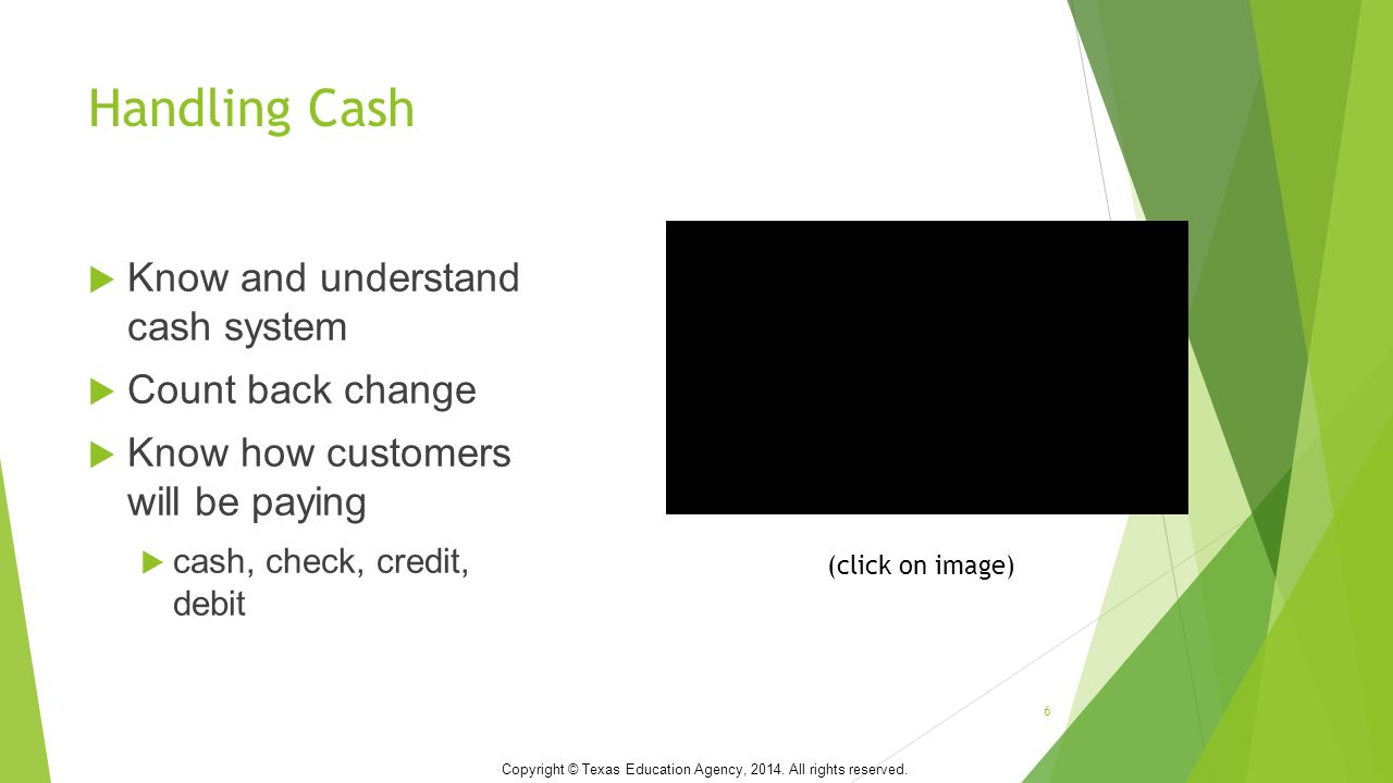 Handling Cash  Know and understand cash system  Count back change  Know how customers will be paying  cash, check, credit, debit 6 Copyright © Texas Education Agency, 2014.