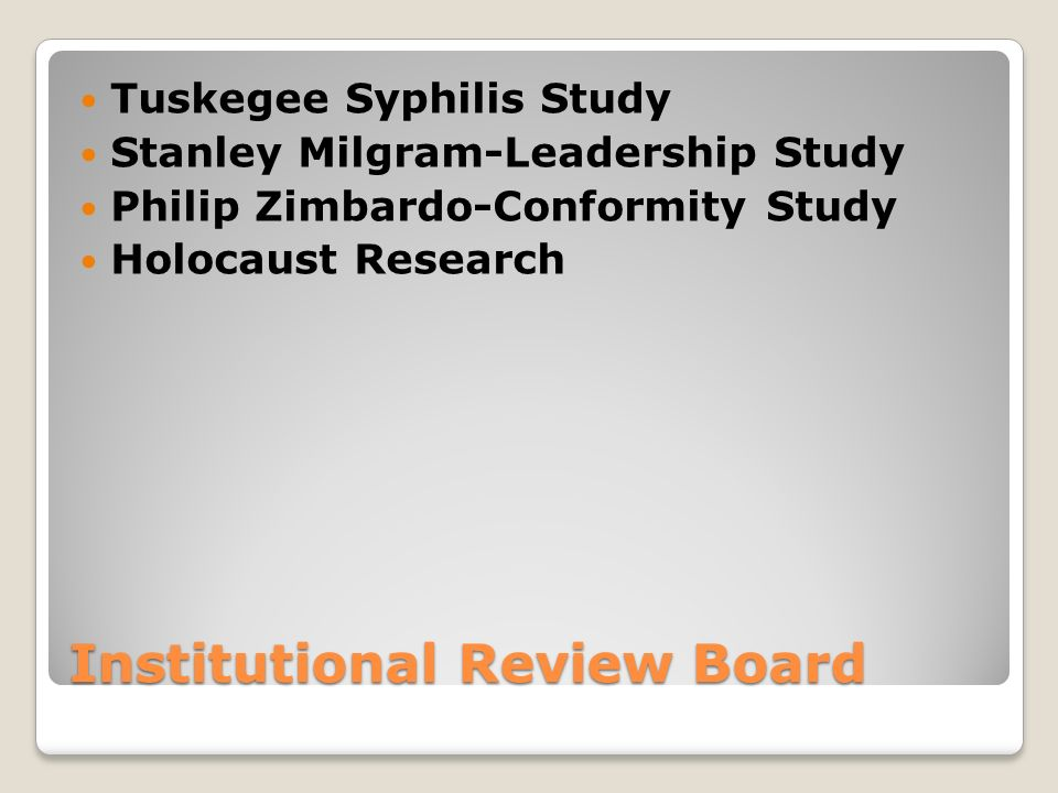 Institutional Review Board Tuskegee Syphilis Study Stanley Milgram-Leadership Study Philip Zimbardo-Conformity Study Holocaust Research