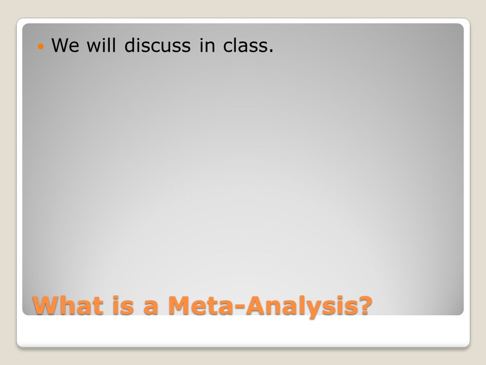 What is a Meta-Analysis We will discuss in class.